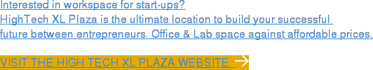 Interested in workspace for start-ups?  HighTech XL Plaza is the ultimate location to build your successful  future between entrepreneurs. Office & Lab space against affordable prices. Visit the High Tech XL Plaza website
